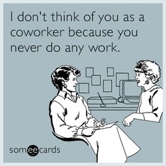 #Workplace: I don't think of you as a coworker because you never do any work.