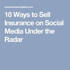 18 Ways to Sell Insurance on Social Media Under the Radar