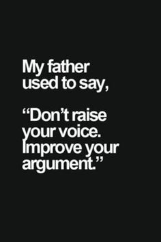 This is so true for me. My dad also ways said even in a fight there is no reason to raise your voice. That the rage will distract you from clear thoughts. And it always piss the other person off more cuz they wonder why your not yelling like they are.