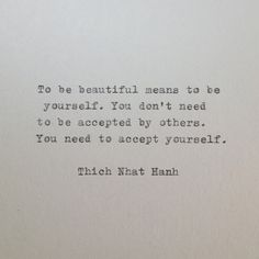 """To be beautiful means to be yourself. You don't need to be accepted by others. You need to accept yourself."" -Thich Nhat Hanh"
