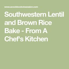 Southwestern Lentil and Brown Rice Bake - From A Chef's Kitchen