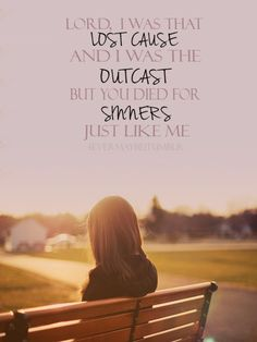 Lord, I was that Lost Cause, and I was the Outcast, but you died for Sinners just like me!