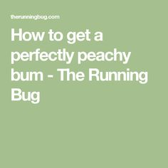 How to get a perfectly peachy bum - The Running Bug