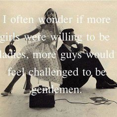 Exactly! How do girls these days expect men to be gentlemen when they can't act like a lady