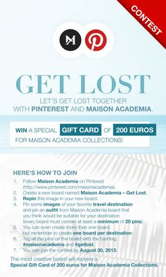 Pin to win! To find out what your Pinterest board needs to contain visit http://www.maisonacademia.com/en/terms-pinterest Don't forget to use the identifiers #maisonacademia and #getlost for each image. You can join the contest by August 30, 2013. For further info email to pinterest@maisonacademia.com The most creative board will receive a Special Gift Card of 200 euros for Maison Academia Collections.