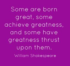 """Some are born great, some achieve greatness, and some have greatness thrust upon them.""     ~ William Shakespeare   #oldbookrstillcool"