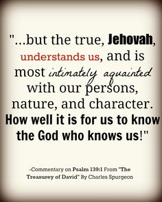 Charles Spurgeon on Ps 139:1  . . . BUT THE TRUE, JEHOVAH, UNDERSTANDS US, AND IS MOST INFINATELY AQUAINTED WITH OUR PERSONS, NATURE AND CHARACTER . .. .
