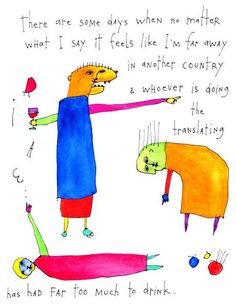 There are some days when no matter what I say it feels like I'm far away in another country & whoever is doing the translating has had far too much to drink. - Brian Andreas