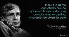 Incluso la gente que afirma que no podemos hacer nada para cambiar nuestro destino, mira antes de cruzar la calle (Stephen W.Hawking)