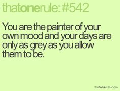 you are the painter of your own mood and your days are only as grey as you allow them to be