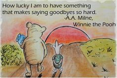"""How lucky I am to have something that makes saying goodbyes so hard."" - A.A. Milne, Winnie the Pooh"
