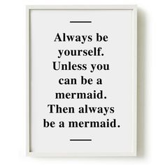 Always be yourself. Unless you can be a Mermaid.