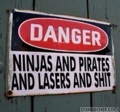 Danger, ninjas and pirates and lasers and shit. Man shit.