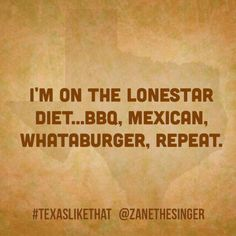 I'm on the Lone Star diet BBQ Mexican Whataburger repeat - I'm on the Lone Star diet BBQ Mexican Whataburger repeat - Texas Quotes, Texas Humor, Texas Funny, Only In Texas, Republic Of Texas, Texas Forever, Loving Texas, Texas Pride, Texas History