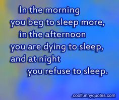 In the morning you beg to sleep more, in the afternoon you are dying to sleep, and at night you refuse to sleep.
