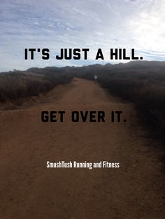 """It's just a hill, get over it.""                                                                                                                                                                                 More"