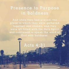 PRESENCE TO PURPOSE IN BOLDNESS  And when they had prayed, the place in which they were gathered together was shaken, and they were all filled with the Holy Spirit and continued to speak the word of God with boldness. Acts 4:31