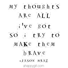 .My thoughts are all I've got, so i try to make them brave!