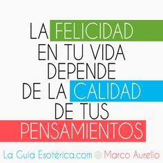 La felicidad en tu vida depende de la calidad de tus pensamientos. Marco Aurelio