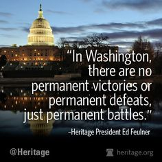 """""""In Washington, there are no permanent victories or permanent defeats, just permanent battles."""""""