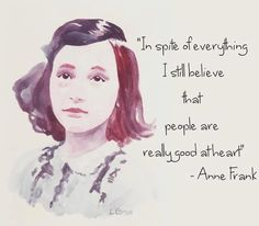 Anne Frank. A part of me so longs to believe this then the other part of me sees the world.