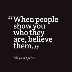 """One of my all time favorite quotes. I do believe it is """"People show you who they are. Believe them the first time"""""""