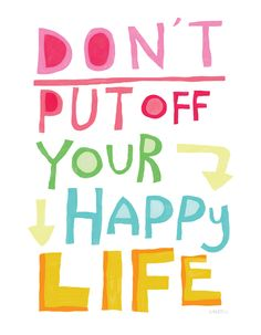 {don't put off your happy life}
