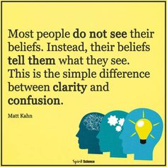 Most people do not see their beliefs. Instead, their beliefs tell them what they see. this is the simple difference between clarity and confusion