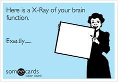 Here is a X-Ray of your brain function. Exactly......