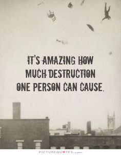 It's amazing how much destruction one person can do. Picture Quotes.