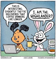 Ah yes... coffee drinkers live longer. If that is the case, then I. am. The. Highlander!