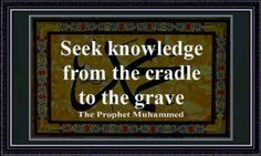 Seek knowledge from the cradle to the grave. Prophet Muhammad (saw). Islam