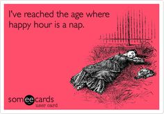 SO TRUE!!!  Funny Confession Ecard: I've reached the age where happy hour is a nap.