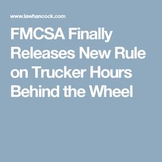 FMCSA Finally Releases New Rule on Trucker Hours Behind the Wheel