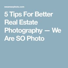 5 Tips For Better Real Estate Photography — We Are SO Photo