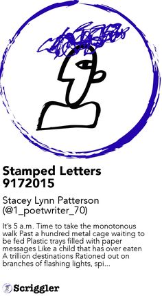 Stamped Letters 9172015 by Stacey Lynn Patterson (@1_poetwriter_70) https://scriggler.com/detailPost/story/49009 It's 5 a.m. Time to take the monotonous walk Past a hundred metal cage waiting to be fed Plastic trays filled with paper messages Like a child that has over eaten A trillion destinations Rationed out on branches of flashing lights, spi...