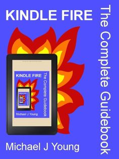 Kindle Fire: The Complete Guidebook - Illustrated Step-by-Step Instructions, Plus Tips on Getting the Most from Your Kindle Fire and Finding Free Books, Videos,  Apps
