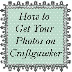 Whistle and Ivy: Tips on Getting More of Your Photos Accepted on Craftgawker #tips #blogtips