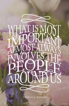 What is most important almost always involves the people around us. —President Monson #LDS