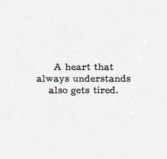 """A heart that always understands also gets tired."""