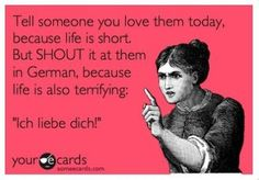 """Tell someone you love them today, because life is short. But SHOUT it at them in German because life is also terrifying. ""Ich liebe dich!"""