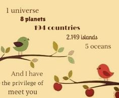 1 universe,8 planets,194 countries,2.149 islands ,5 oceans ,and I have the privilege of meet you