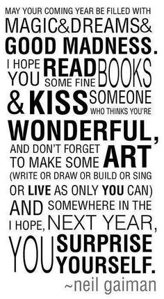 May your new year be filled with magic and dreams and good madness. I hope you read some fine books and kiss someone who thinks you're wonderful, and don't forget to make some art (write or draw or build or sing or live as only you can) and I hope, somewhere in the next year, you surprise yourself.  --Neil Gaiman