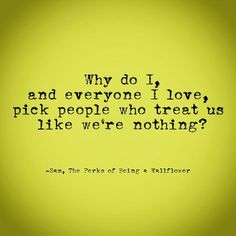 Why do I, and everyone I love, pick people who treat us like we're nothing? The Perks of Being a Wallflower quote