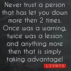 Never trust a person who has let you down more than two times. Once was a warning, twice was a lesson and anything more than that is simply taking advantage!-Livnyc
