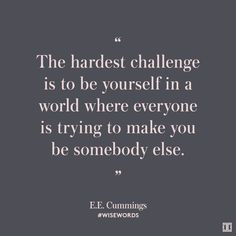 """The hardest challenge is to be yourself in a world where everyone is trying to make you be somebody else."" — E.E. Cummings #WiseWords"