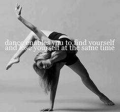 Dance enables you to find yourself and loose yourself at the same time.