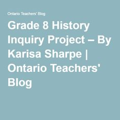 Grade 8 History Inquiry Project – By Karisa Sharpe | Ontario Teachers' Blog