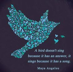 A bird doesn't sing because it has an answer, it sings because it has a song...