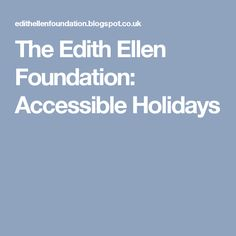 The Edith Ellen Foundation: Accessible Holidays